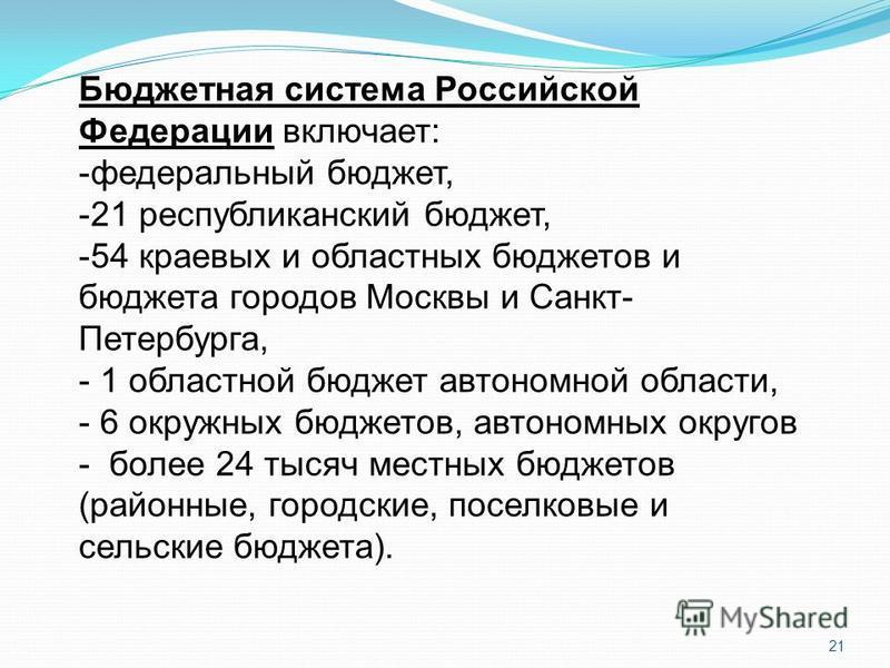 21 Бюджетная система Российской Федерации включает: -федеральный бюджет, -21 республиканский бюджет, -54 краевых и областных бюджетов и бюджета городов Москвы и Санкт- Петербурга, - 1 областной бюджет автономной области, - 6 окружных бюджетов, автоно