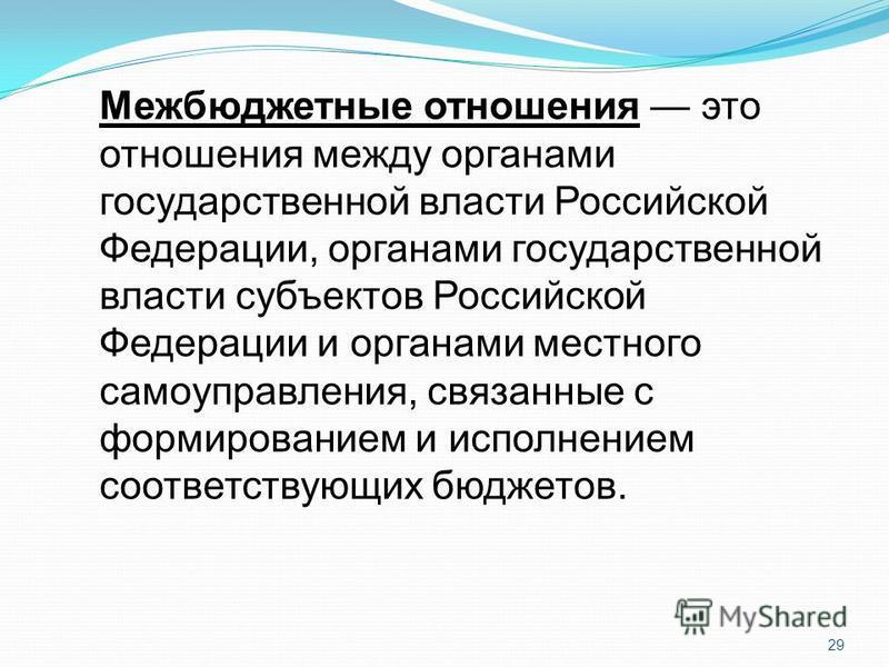 29 Межбюджетные отношения это отношения между органами государственной власти Российской Федерации, органами государственной власти субъектов Российской Федерации и органами местного самоуправления, связанные с формированием и исполнением соответству