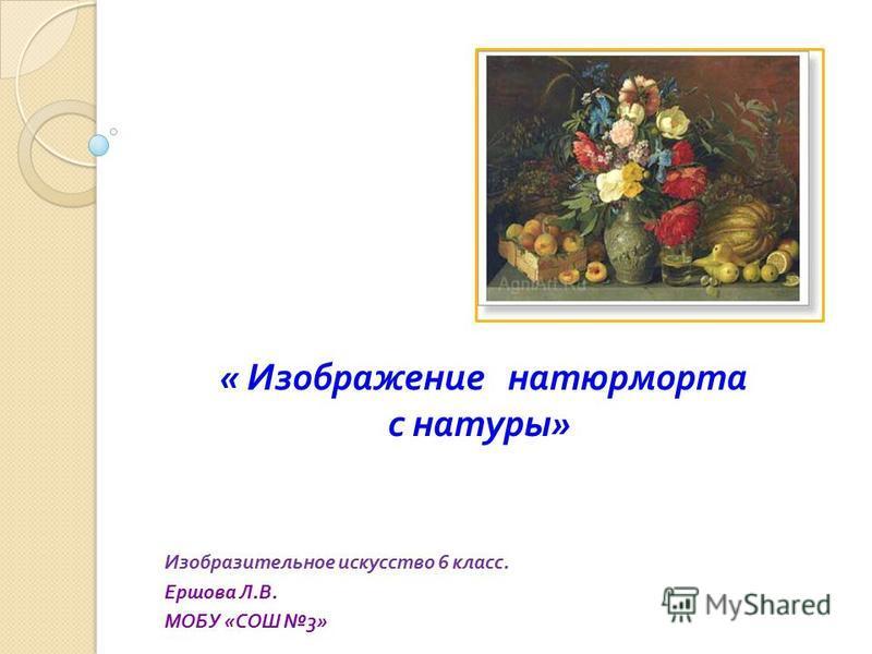 Изобразительное искусство 6 класс. Ершова Л. В. МОБУ « СОШ 3» « Изображение натюрморта с натуры »