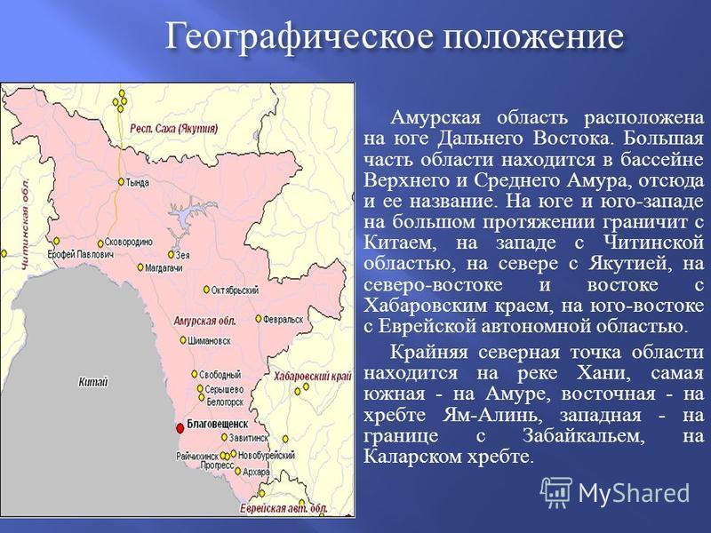 Географическое положение Амурская область расположена на юге Дальнего Востока. Большая часть области находится в бассейне Верхнего и Среднего Амура, отсюда и ее название. На юге и юго-западе на большом протяжении граничит с Китаем, на западе с Читинс