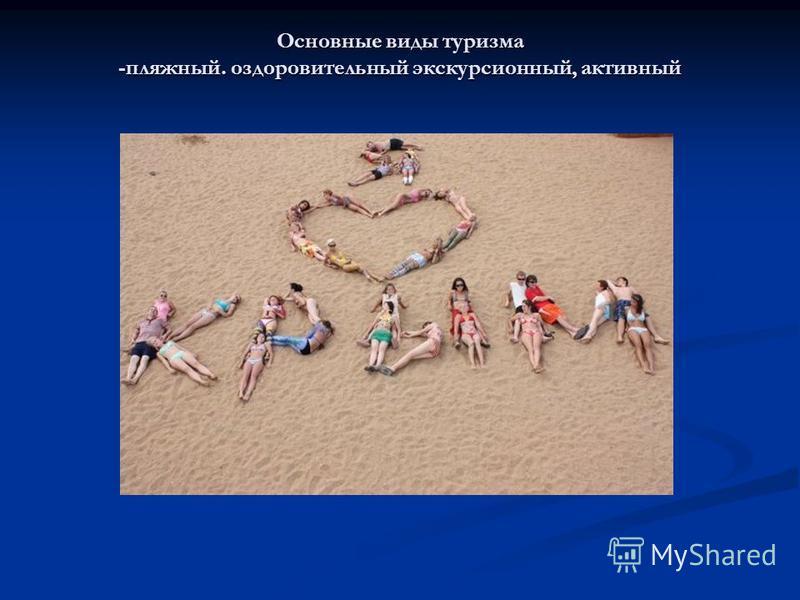 Основные виды туризма -пляжный. оздоровительный экскурсионный, активный