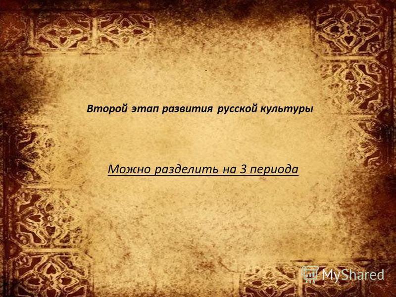Второй этап развития русской культуры Можно разделить на 3 периода
