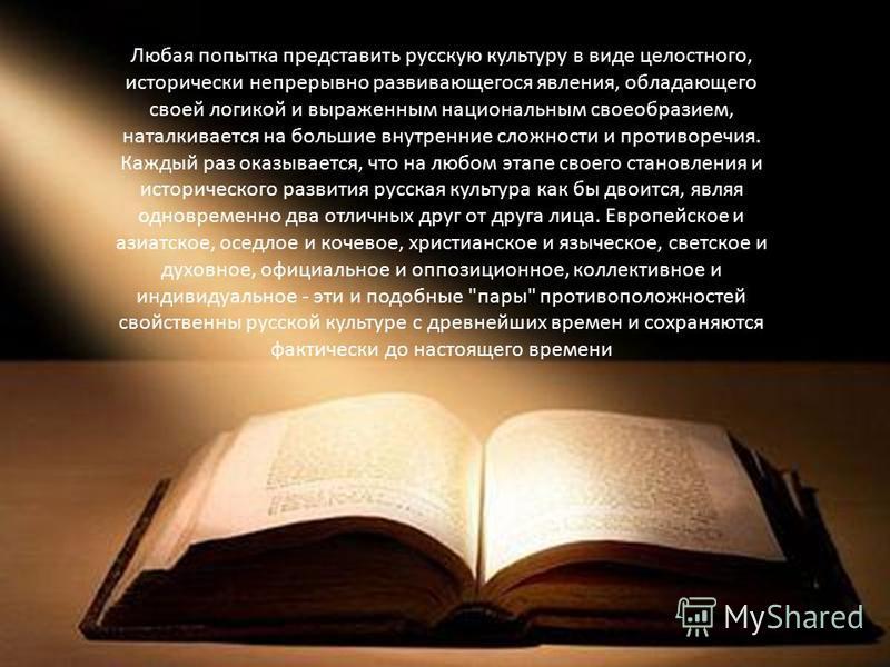Любая попытка представить русскую культуру в виде целостного, исторически непрерывно развивающегося явления, обладающего своей логикой и выраженным национальным своеобразием, наталкивается на большие внутренние сложности и противоречия. Каждый раз ок