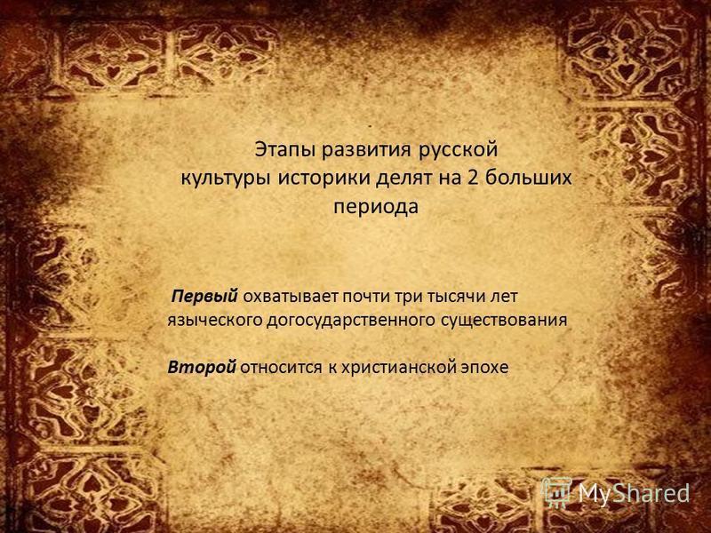 Этапы развития русской культуры историки делят на 2 больших периода Первый охватывает почти три тысячи лет языческого догосударственного существования Второй относится к христианской эпохе