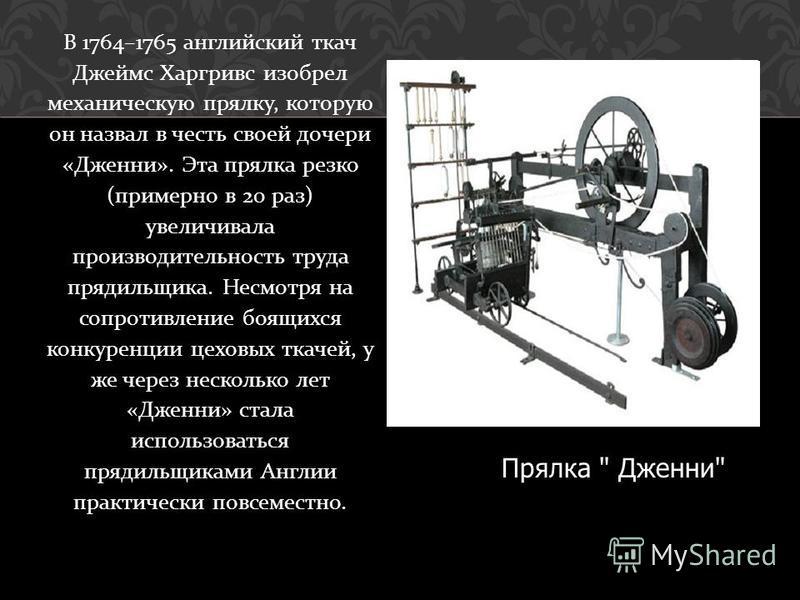 В 1764–1765 английский ткач Джеймс Харгривс изобрел механическую прялку, которую он назвал в честь своей дочери « Дженни ». Эта прялка резко ( примерно в 20 раз ) увеличивала производительность труда прядильщика. Несмотря на сопротивление боящихся ко