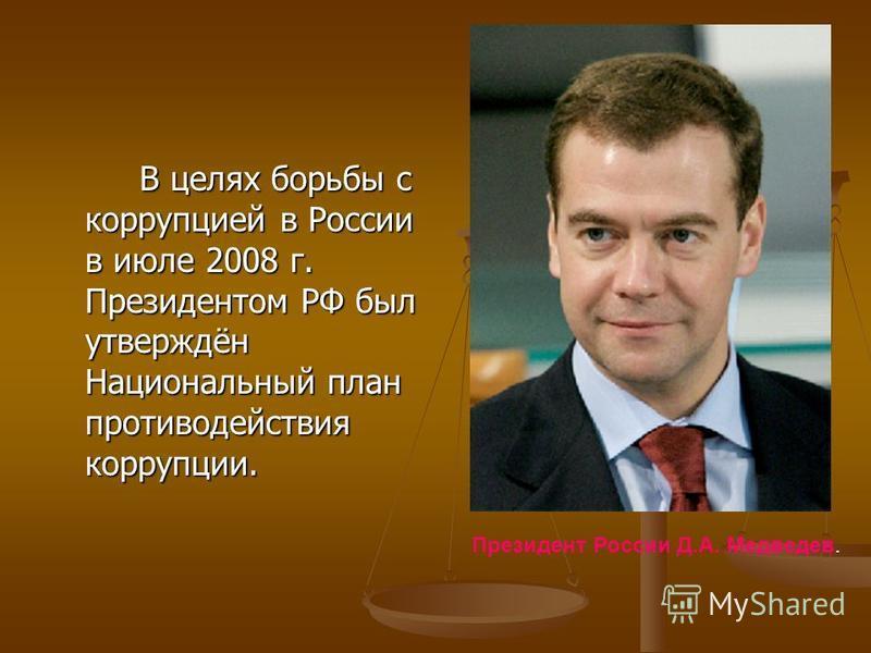 В целях борьбы с коррупцией в России в июле 2008 г. Президентом РФ был утверждён Национальный план противодействия коррупции. Президент России Д.А. Медведев.