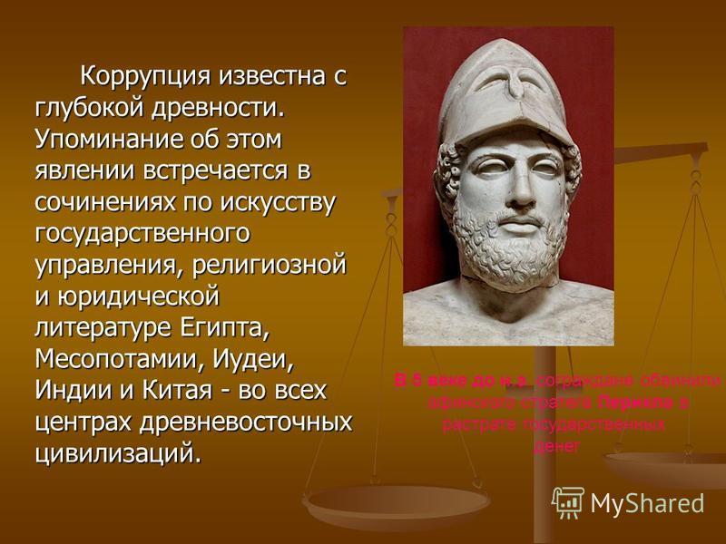 Коррупция известна с глубокой древности. Упоминание об этом явлении встречается в сочинениях по искусству государственного управления, религиозной и юридической литературе Египта, Месопотамии, Иудеи, Индии и Китая - во всех центрах древневосточных ци
