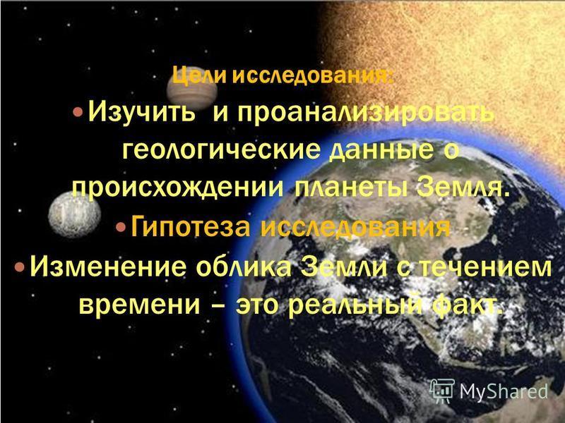 Цели исследования: Изучить и проанализировать геологические данные о происхождении планеты Земля. Гипотеза исследования Изменение облика Земли с течением времени – это реальный факт.