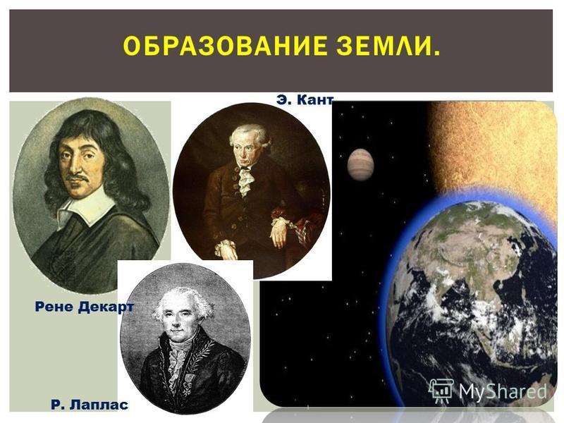 ОБРАЗОВАНИЕ ЗЕМЛИ. Рене Декарт Э. Кант Р. Лаплас