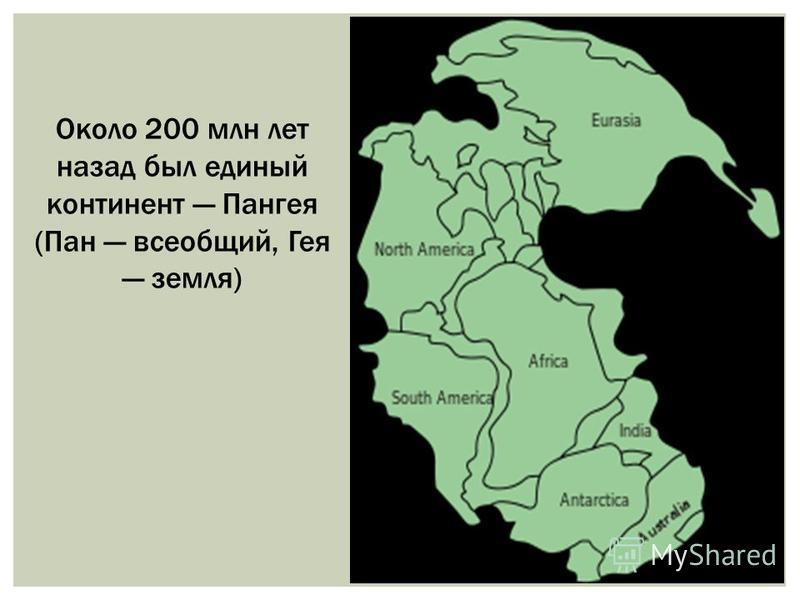 Около 200 млн лет назад был единый континент Пангея (Пан всеобщий, Гея земля)
