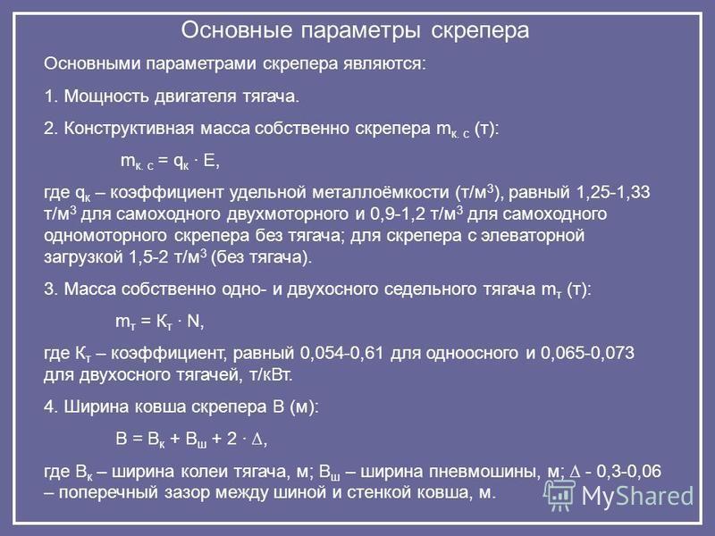 Основные параметры скрепера Основными параметрами скрепера являются: 1. Мощность двигателя тягача. 2. Конструктивная масса собственно скрепера m к. с (т): m к. с = q к · Е, где q к – коэффициент удельной металлоёмкости (т/м 3 ), равный 1,25-1,33 т/м