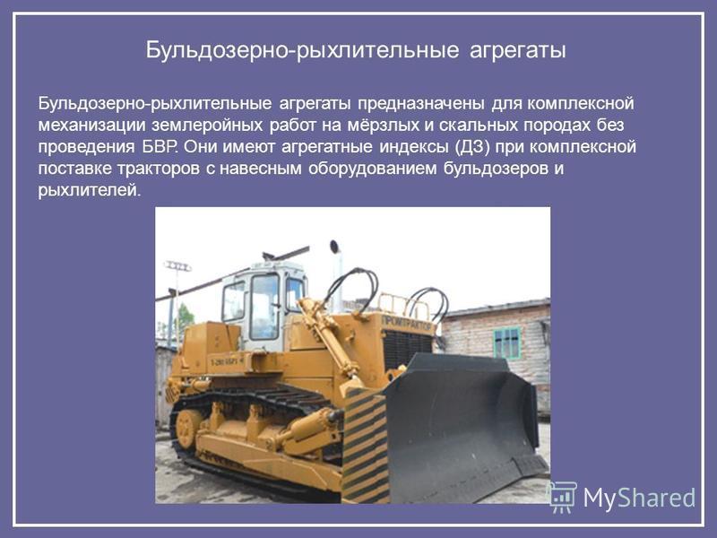 Бульдозерно-рыхлительные агрегаты Бульдозерно-рыхлительные агрегаты предназначены для комплексной механизации землеройных рабойт на мёрзлых и скальных породах без проведения БВР. Они имеют агрегатные индексы (ДЗ) при комплексной поставке тракторов с