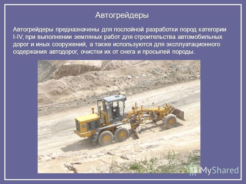 Автогрейдеры Автогрейдеры предназначены для послойной разрабойтки пород категории I-IV, при выполнении земляных рабойт для строительства автомобильных дорог и иных сооружений, а также используются для эксплуатационного содержания автодорог, очистки и