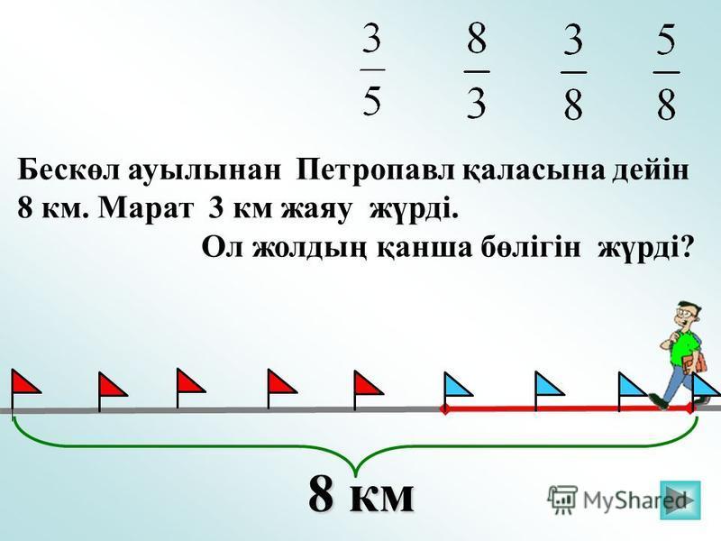 Бескөл ауылынан Петропавл қаласына дейін 8 км. Марат 3 км жаяу жүрді. Ол жолдың қанша бөлігін жүрді? 8 км