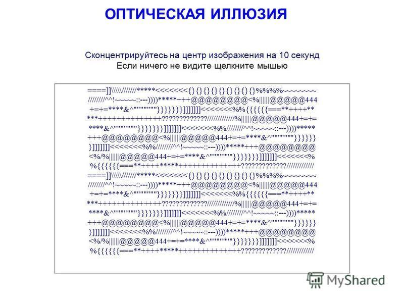 ОПТИЧЕСКАЯ ИЛЛЮЗИЯ Сконцентрируйтесь на центр изображения на 10 секунд Если ничего не видите щелкните мышью ====]]\\\///////*****<<<<<<<{}{}{}{}{}{}{}{}{}%%~~~~~~~~ ////////^^!~~~~~::---))))*****+++@@@@@@@@<%||||||@@@@@444 +=+=****&^