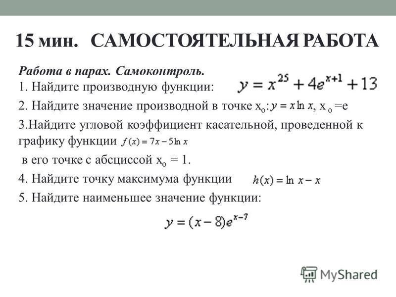 15 мин. САМОСТОЯТЕЛЬНАЯ РАБОТА Работа в парах. Самоконтроль. 1. Найдите производную функции: 2. Найдите значение производной в точке х o :, х o =e 3. Найдите угловой коэффициент касательной, проведенной к графику функции в его точке с абсциссой х o =