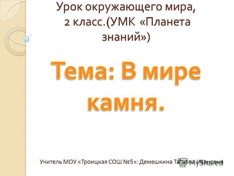 Урок окружающего мира, 2 класс.( УМК « Планета знаний ») Учитель МОУ «Троицкая СОШ 5»: Демешкина Татьяна Ивановна