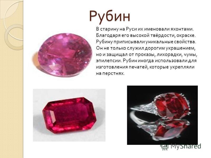 Рубин В старину на Руси их именовали яхонтами. Благодаря его высокой твёрдости, окраске. Рубину приписывали уникальные свойства. Он не только служил дорогим украшением, но и защищал от проказы, лихорадки, чумы, эпилепсии. Рубин иногда использовали дл