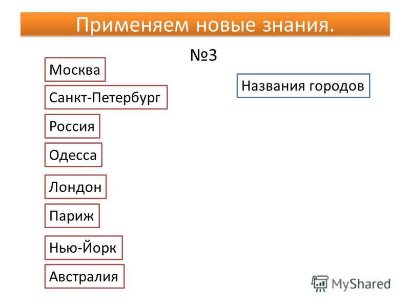 Применяем новые знания. 3 Названия городов Москва Санкт-Петербург Россия Одесса Лондон Париж Нью-Йорк Австралия