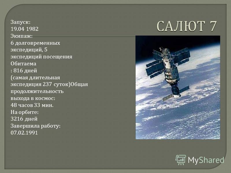 Запуск : 19.04 1982 Экипаж : 6 долговременных экспедиций, 5 экспедиций посещения Обитаема : 816 дней ( самая длительная экспедиция 237 суток ) Общая продолжительность выхода в космос : 48 часов 33 мин. На орбите : 3216 дней Завершила работу : 07.02.1