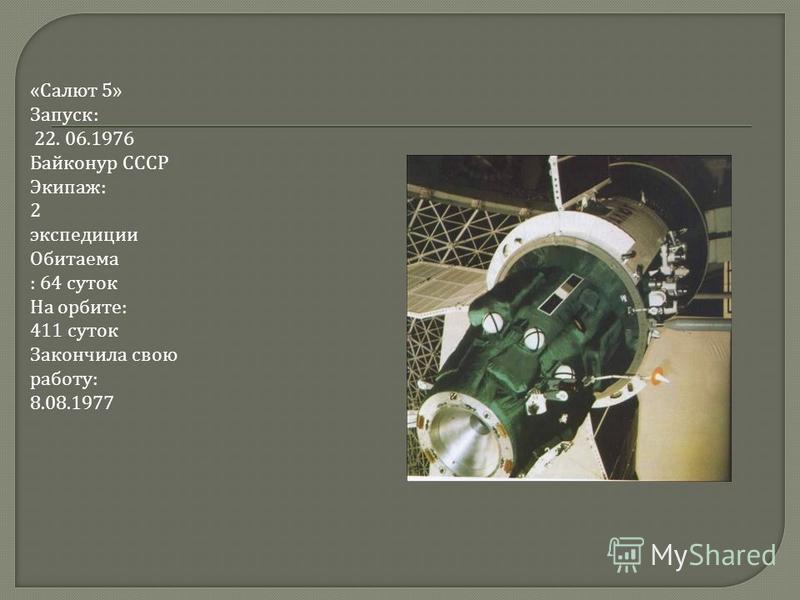 « Салют 5» Запуск : 22. 06.1976 Байконур СССР Экипаж : 2 экспедиции Обитаема : 64 суток На орбите : 411 суток Закончила свою работу : 8.08.1977