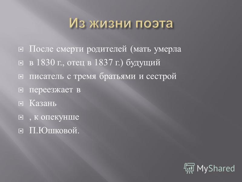 После смерти родителей ( мать умерла в 1830 г., отец в 1837 г.) будущий писатель с тремя братьями и сестрой переезжает в Казань, к опекунше П. Юшковой.