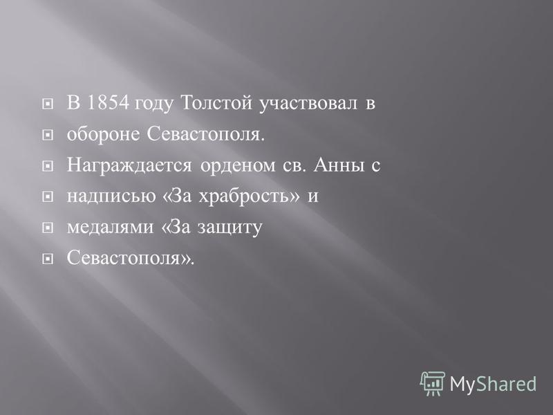 В 1854 году Толстой участвовал в обороне Севастополя. Награждается орденом св. Анны с надписью « За храбрость » и медалями « За защиту Севастополя ».