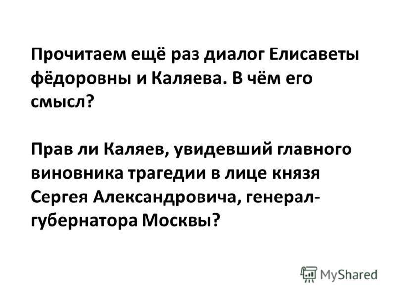 Прочитаем ещё раз диалог Елисаветы фёдоровны и Каляева. В чём его смысл? Прав ли Каляев, увидевший главного виновника трагедии в лице князя Сергея Александровича, генерал- губернатора Москвы?