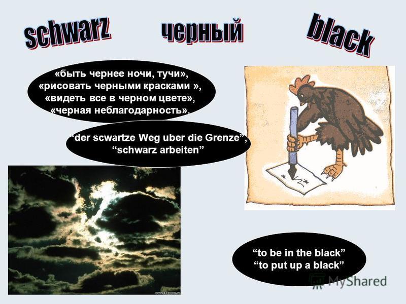 «быть чернее ночи, тучи», «рисовать черными красками », «видеть все в черном цвете», «черная неблагодарность». der scwartze Weg uber die Grenze, schwarz arbeiten to be in the black to put up a black