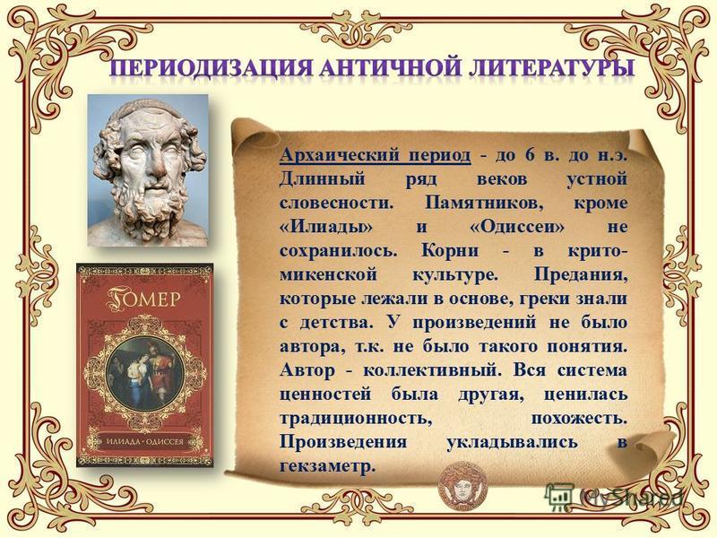Архаический период - до 6 в. до н.э. Длинный ряд веков устной словесности. Памятников, кроме «Илиады» и «Одиссеи» не сохранилось. Корни - в крито- микенской культуре. Предания, которые лежали в основе, греки знали с детства. У произведений не было ав