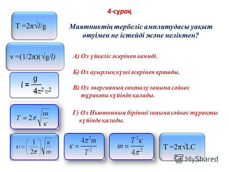 4-сұрақ Т =2πLC Т =2πl/g ν =(1/2π)(g/l) Маятниктің тербеліс амплитудасы уақыт өтуімен не істейді және неліктен? A) Ол үйкеліс әсерінен кемиді. Б) Ол ауырлық күші әсерінен артады. В) Ол энергияның сақталу заңына сәйкес тұрақты күйінде қалады. Г) Ол Нь