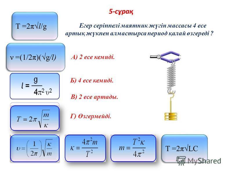 5-сұрақ Егер серіппелі маятник жүгін массасы 4 есе артық жүкпен алмастырса период қалай өзгереді ? A) 2 есе кемиді. Б) 4 есе кемиді. В) 2 есе артады. Г) Өзгермейді. Т =2πLC Т =2πl/g ν =(1/2π)(g/l)