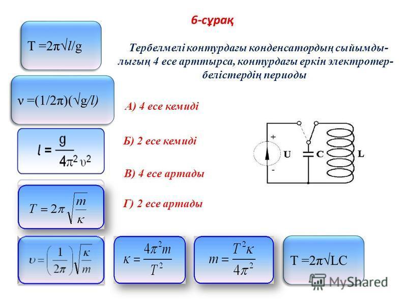 6-сұрақ Тербелмелі контурдағы конденсатордың сыйымды- лығың 4 есе арттырса, контурдағы еркін электротер- белістердің периоды A) 4 есе кемиді Б) 2 есе кемиді В) 4 есе артады Г) 2 есе артады Т =2πLC Т =2πl/g ν =(1/2π)(g/l)