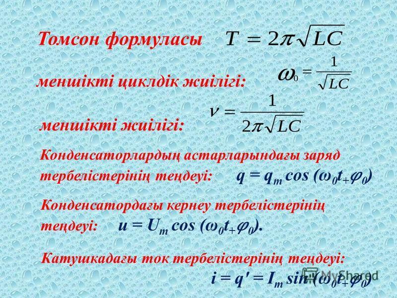 Томсон формуласы меншікті циклдік жиілігі: меншікті жиілігі: Конденсаторлардың астарларындағы заряд тербелістерінің теңдеуі: q = q m cos (ω 0 t +0 ) Конденсатордағы кернеу тербелістерінің теңдеуі: u = U m cos (ω 0 t +0 ). Катушкадағы ток тербелістері