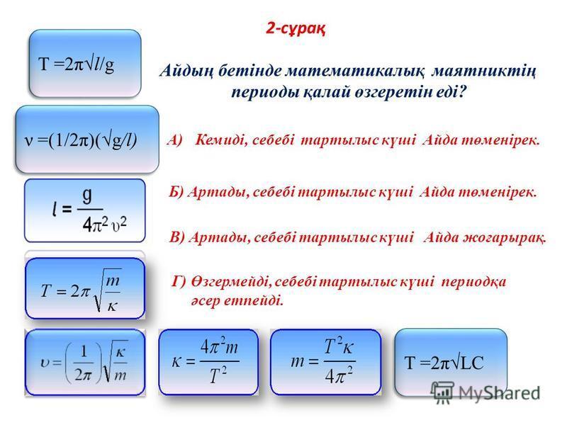 2-сұрақ Т =2πLC Т =2πl/g ν =(1/2π)(g/l) Айдың бетінде математикалық маятниктің периоды қалай өзгеретін еді? A)Кемиді, себебі тартылыс күші Айда төменірек. Б) Артады, себебі тартылыс күші Айда төменірек. В) Артады, себебі тартылыс күші Айда жоғарырақ.