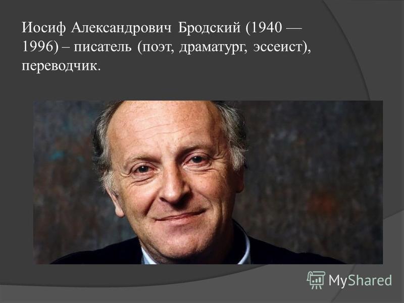 Иосиф Александрович Бродский (1940 1996) – писатель (поэт, драматург, эссеист), переводчик.