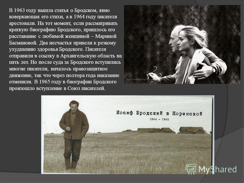 В 1963 году вышла статья о Бродском, явно коверкающая его стихи, а в 1964 году писателя арестовали. На тот момент, если рассматривать краткую биографию Бродского, пришлось его расставание с любимой женщиной – Мариной Басмановой. Два несчастья привели