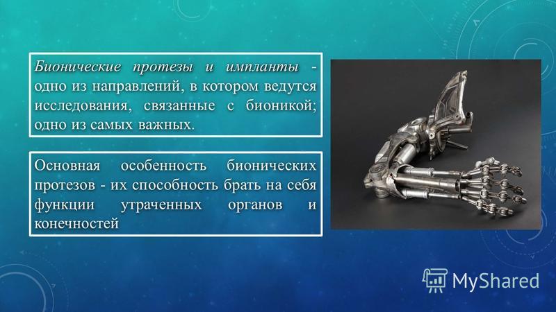 Бионические протезы и импланты Бионические протезы и импланты - одно из направлений, в котором ведутся исследования, связанные с бионикой; одно из самых важных. Основная особенность бионических протезов - их способность брать на себя функции утраченн