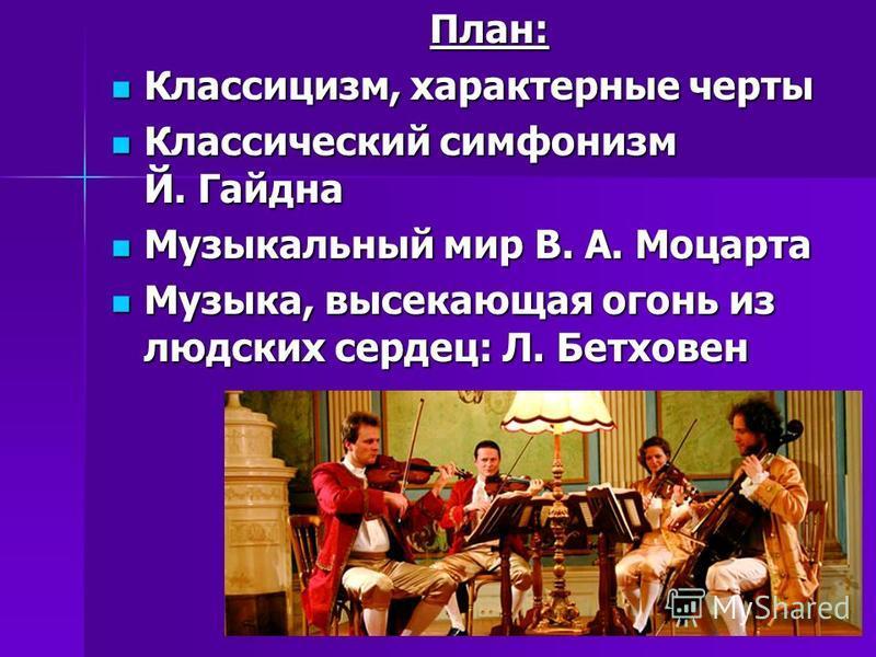 План: Классицизм, характерные черты Классицизм, характерные черты Классический симфонизм Й. Гайдна Классический симфонизм Й. Гайдна Музыкальный мир В. А. Моцарта Музыкальный мир В. А. Моцарта Музыка, высекающая огонь из людских сердец: Л. Бетховен Му