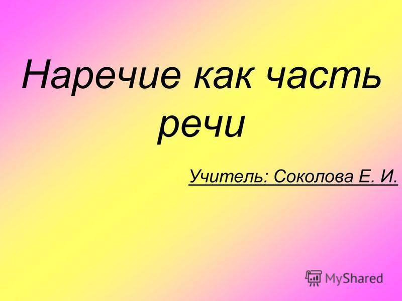 Наречие как часть речи Учитель: Соколова Е. И.