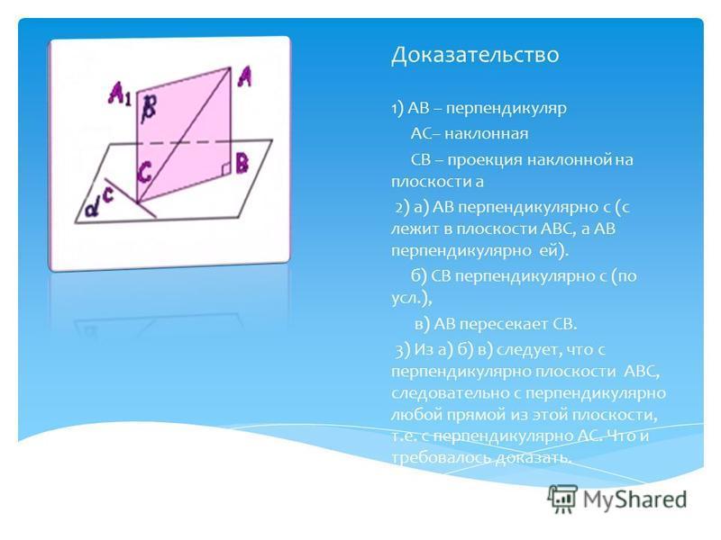 Доказательство 1) АВ – перпендикуляр АС– наклонная СВ – проекция наклонной на плоскости а 2) а) АВ перпендикулярно с (с лежит в плоскости АВС, а АВ перпендикулярно ей). б) СВ перпендикулярно с (по усл.), в) АВ пересекает СВ. 3) Из а) б) в) следует, ч