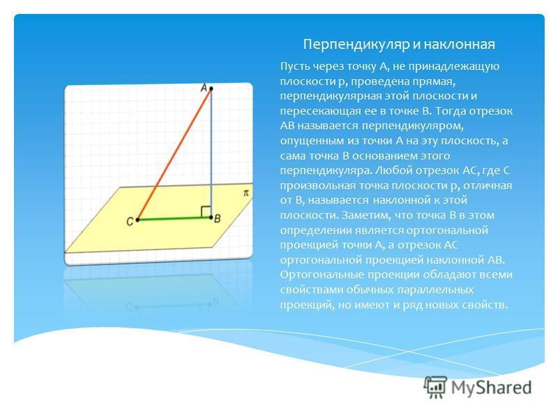 Перпендикуляр и наклонная Пусть через точку А, не принадлежащую плоскости p, проведена прямая, перпендикулярная этой плоскости и пересекающая ее в точке В. Тогда отрезок АВ называется перпендикуляром, опущенным из точки А на эту плоскость, а сама точ