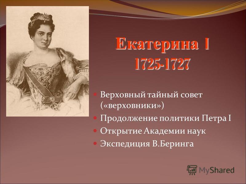 Екатерина I 1725-1727 Верховный тайный совет («верховники») Продолжение политики Петра I Открытие Академии наук Экспедиция В.Беринга