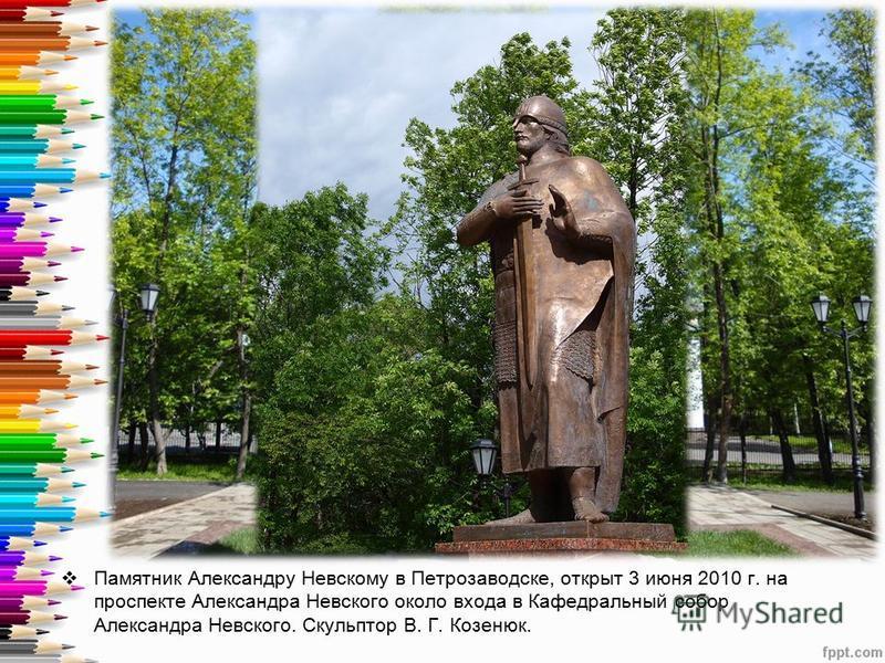 Памятник Александру Невскому в Петрозаводске, открыт 3 июня 2010 г. на проспекте Александра Невского около входа в Кафедральный собор Александра Невского. Скульптор В. Г. Козенюк.