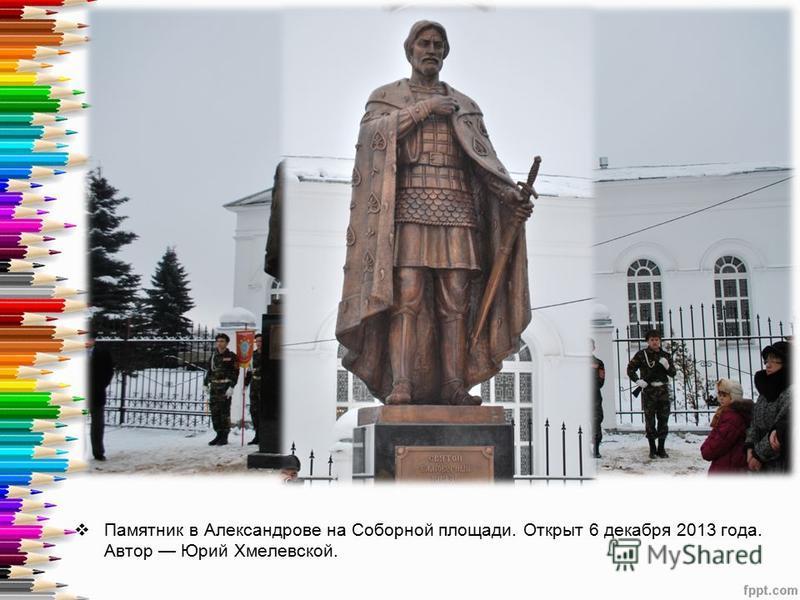 Памятник в Александрове на Соборной площади. Открыт 6 декабря 2013 года. Автор Юрий Хмелевской.