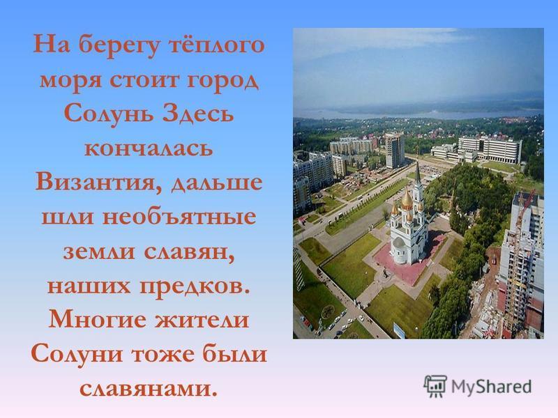 На берегу тёплого моря стоит город Солунь Здесь кончалась Византия, дальше шли необъятные земли славян, наших предков. Многие жители Солуни тоже были славянами.