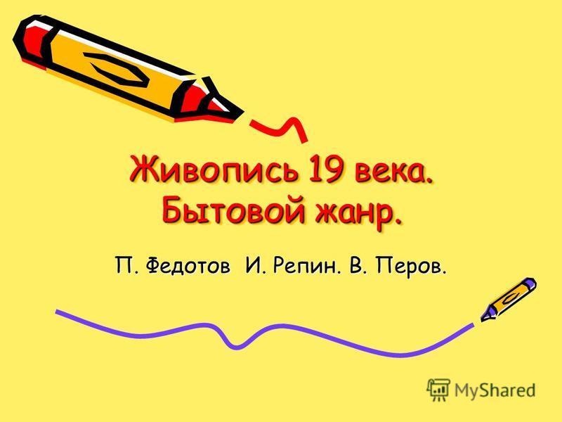 Живопись 19 века. Бытовой жанр. П. Федотов И. Репин. В. Перов.