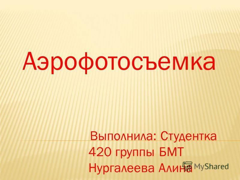 Аэрофотосъемка Выполнила: Студентка 420 группы БМТ Нургалеева Алина