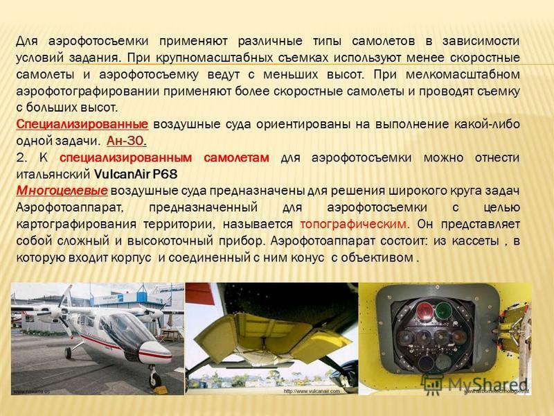 Для аэрофотосъемки применяют различные типы самолетов в зависимости условий задания. При крупномасштабных съемках используют менее скоростные самолеты и аэрофотосъемку ведут с меньших высот. При мелкомасштабном аэрофотографировании применяют более ск