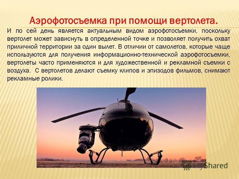 Аэрофотосъемка при помощи вертолета. И по сей день является актуальным видом аэрофотосъемки, поскольку вертолет может зависнуть в определенной точке и позволяет получить охват приличной территории за один вылет. В отличии от самолетов, которые чаще и